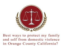 Best ways to protect my family and self from domestic violence in Orange County California?